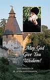 May God Give You Wisdom!. The Letters of Fr. John Krestiankin