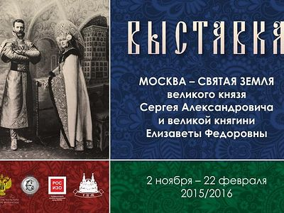 Exhibition: Moscow - The Holy Land of the Grand Duke Sergey Alexandrovich and Grand Duchess Elisabeth Fedorovna