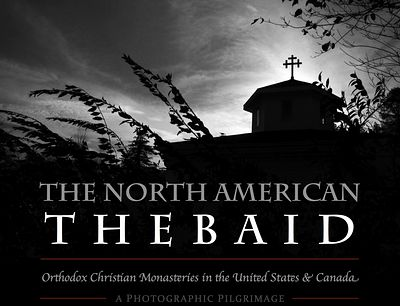 The North American Thebaid: a photographic pilgrimage to Orthodox Christian monasteries of the United States and Canada